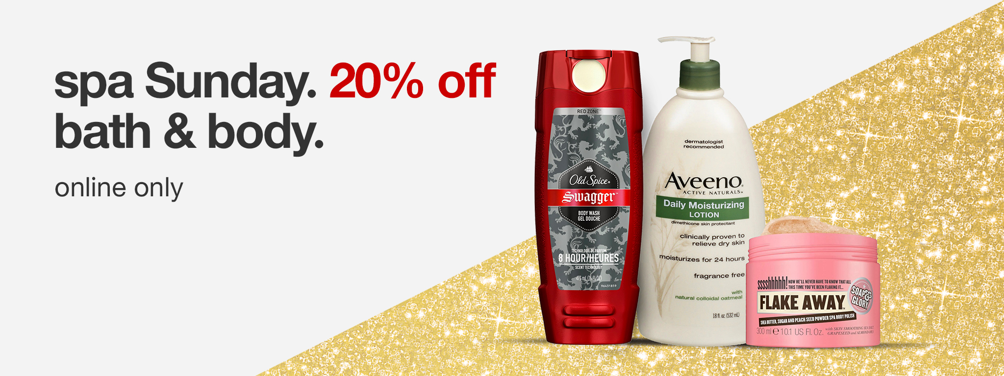 Old Spice. Aveeno. Flake away. spa Sunday. 20% off bath & body. only online.